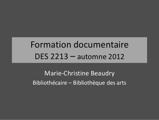 Formation documentaire DES 2213 – automne 2012    Marie-Christine BeaudryBibliothécaire – Bibliothèque des arts