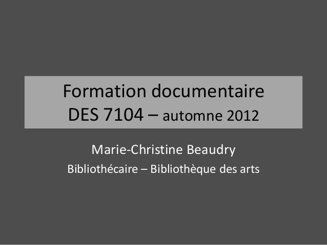 Formation documentaire DES 7104 – automne 2012    Marie-Christine BeaudryBibliothécaire – Bibliothèque des arts