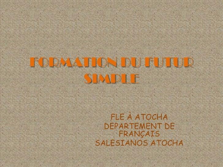 FORMATION DU FUTUR SIMPLE<br />FLE À ATOCHA<br />DEPARTEMENT DE FRANÇAIS<br />SALESIANOS ATOCHA<br />
