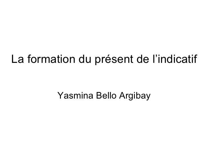 La formation du présent de l'indicatif Yasmina Bello Argibay