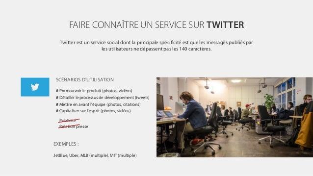 FAIRE CONNAÎTRE UN SERVICE SUR TWITTER Twitter est un service social dont la principale spécificité est que les messages pu...