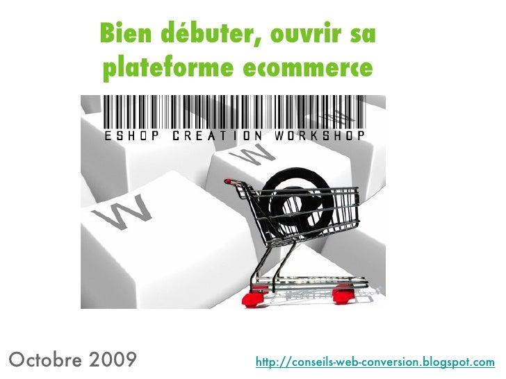 Bien débuter, ouvrir sa plateforme ecommerce Octobre 2009 http://conseils-web-conversion.blogspot.com