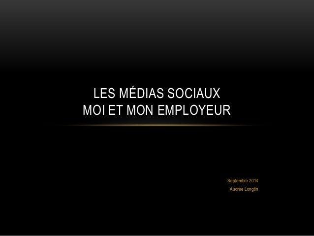 LES MÉDIAS SOCIAUX  MOI ET MON EMPLOYEUR  Septembre 2014  Audrée Longtin