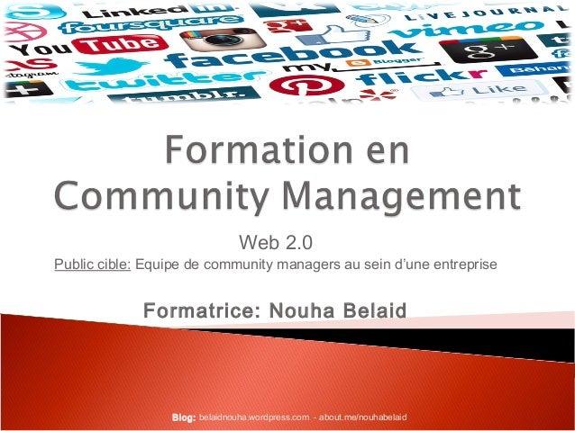 Web 2.0  Public cible: Equipe de community managers au sein d'une entreprise  Formatrice: Nouha Belaid  Blog: belaidnouha....