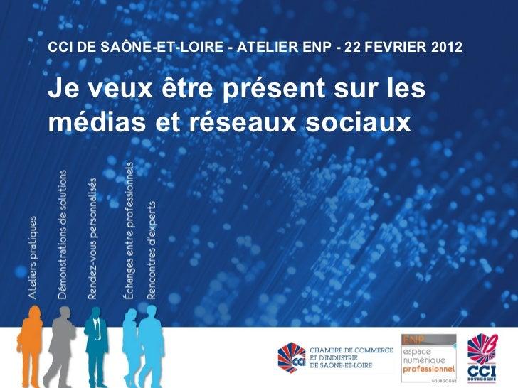CCI DE SAÔNE-ET-LOIRE - ATELIER ENP - 22 FEVRIER 2012Je veux être présent sur lesmédias et réseaux sociaux
