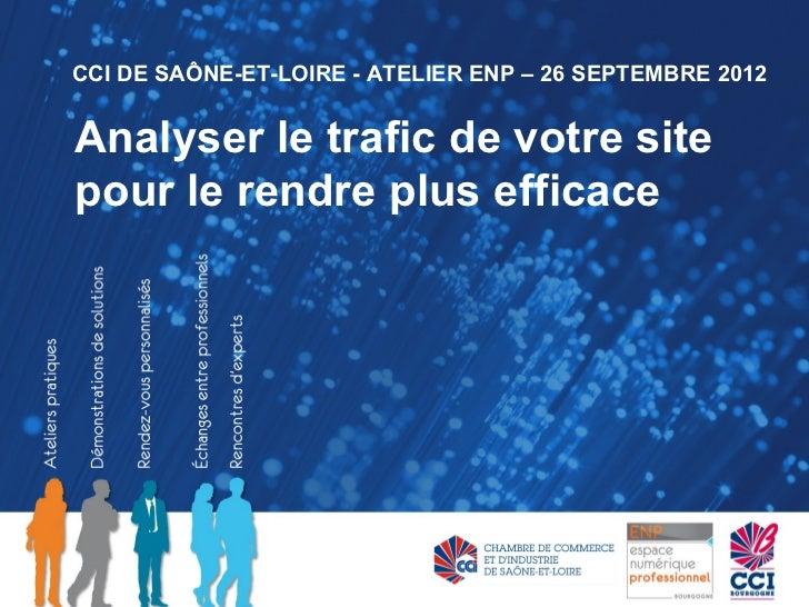 CCI DE SAÔNE-ET-LOIRE - ATELIER ENP – 26 SEPTEMBRE 2012Analyser le trafic de votre sitepour le rendre plus efficace