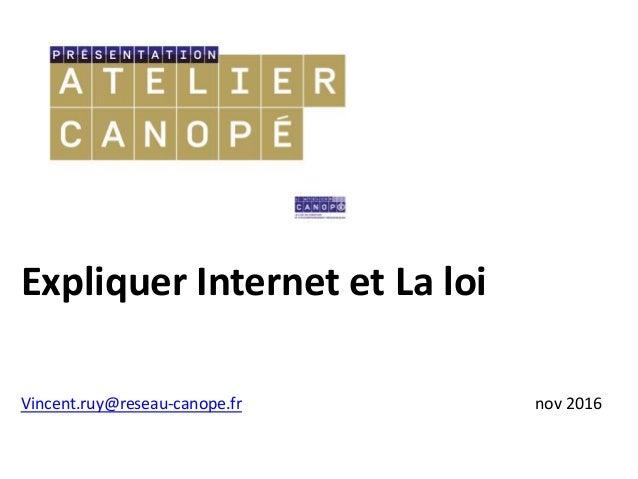 Expliquer Internet et La loi Vincent.ruy@reseau-canope.fr nov 2016