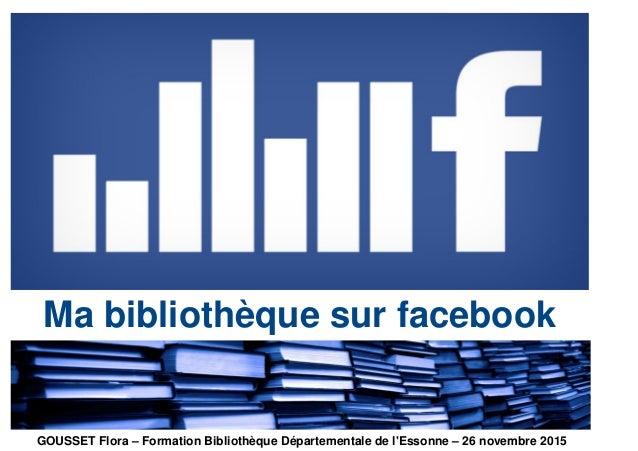 Ma bibliothèque sur facebook GOUSSET Flora – Formation Bibliothèque Départementale de l'Essonne – 26 novembre 2015