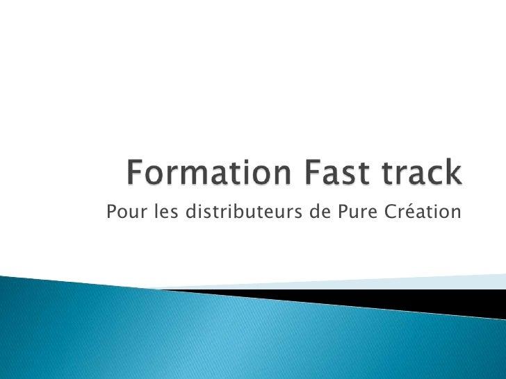 Formation Fasttrack<br />Pour les distributeurs de Pure Création<br />