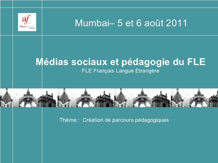 Médias sociaux et pédagogie du FLE FLE Français Langue Etrangère Mumbai– 5 et 6 août 2011 Thème:  Création de parcours pé...