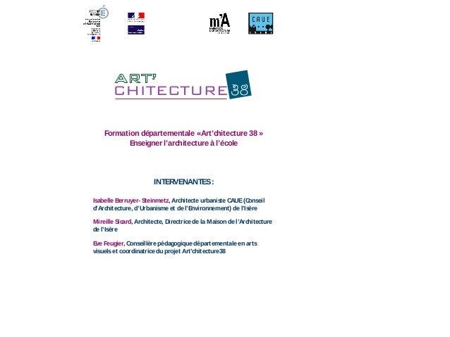 Formation départementale «Art'chitecture 38 »  Enseigner l'architecture à l'école  INTERVENANTES:  Isabelle Berruyer- Stei...