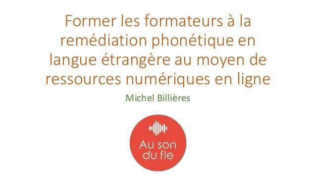 Former les formateurs à la remédiation phonétique en langue étrangère au moyen de ressources numériques en ligne Michel Bi...