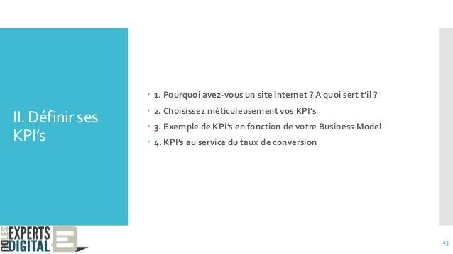 II. Définir ses KPI's  1. Pourquoi avez-vous un site internet ? A quoi sert t'il ?  2. Choisissez méticuleusement vos KP...