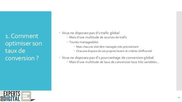 1.Comment optimiser son taux de conversion ?  Vous ne disposez pas d'1 trafic global  Mais d'une multitude de sources de...