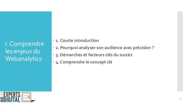 I.Comprendre les enjeux du Webanalytics  1. Courte introduction  2. Pourquoi analyser son audience avec précision ?  3....
