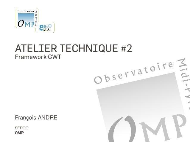ATELIER TECHNIQUE #2 Framework GWT François ANDRE SEDOO OMP