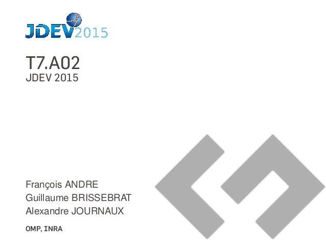 T7.A02 JDEV 2015 François ANDRE Guillaume BRISSEBRAT Alexandre JOURNAUX OMP, INRA