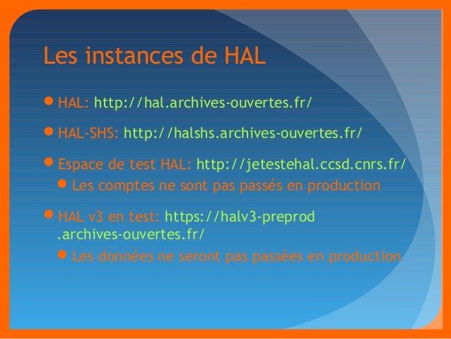 Les instances de HAL  HAL: http://hal.archives-ouvertes.fr/  HAL-SHS: http://halshs.archives-ouvertes.fr/  Espace de te...