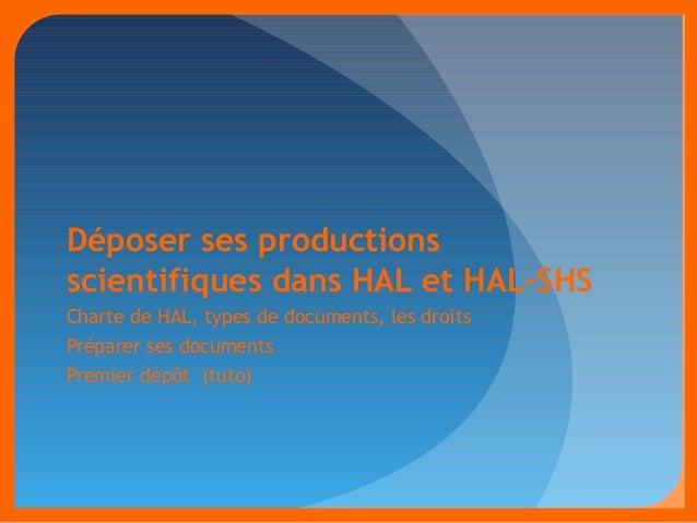 Déposer ses productions  scientifiques dans HAL et HAL-SHS  Charte de HAL, types de documents, les droits  Préparer ses do...