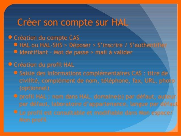 Créer son compte sur HAL  Création du compte CAS  HAL ou HAL-SHS > Déposer > S'inscrire / S'authentifier  Identifiant –...