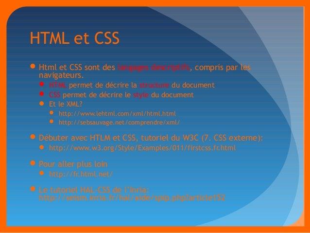 HTML et CSS  Html et CSS sont des langages descriptifs, compris par les  navigateurs.   HTML permet de décrire la struct...