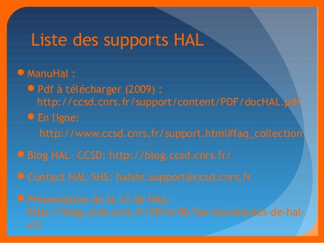 Liste des supports HAL  ManuHal :  Pdf à télécharger (2009) :  http://ccsd.cnrs.fr/support/content/PDF/docHAL.pdf  En l...