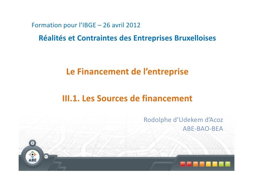 Formation pour l'IBGE – 26 avril 2012  Réalités et Contraintes des Entreprises Bruxelloises           Le Financement de l'...