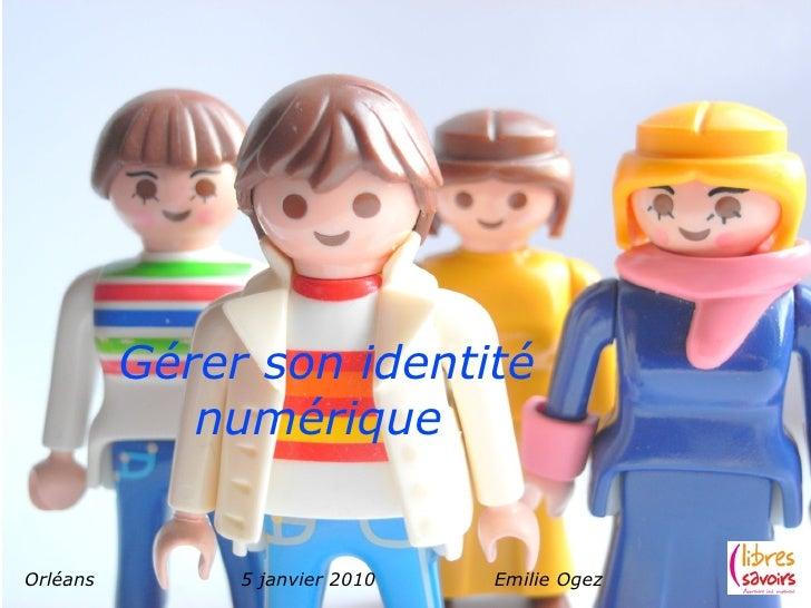 Gérer son identité              numérique   Orléans        5 janvier 2010   Emilie Ogez