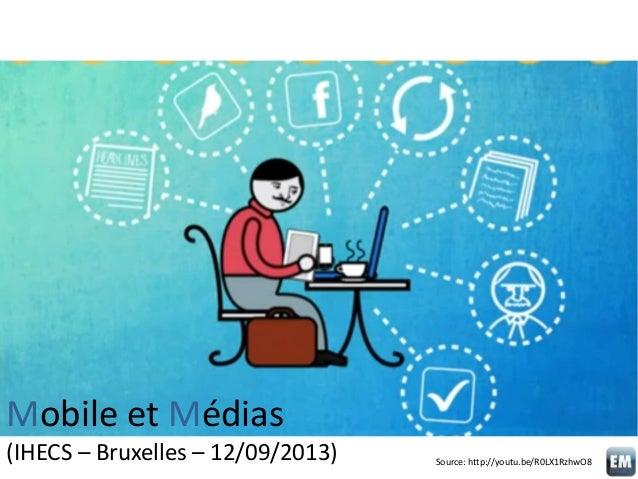 Mobile et Médias (IHECS – Bruxelles – 12/09/2013) Source: http://youtu.be/R0LX1RzhwO8