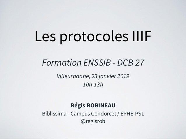 Les protocoles IIIF Formation ENSSIB - DCB 27 Villeurbanne, 23 janvier 2019 10h-13h Régis ROBINEAU Biblissima - Campus Con...