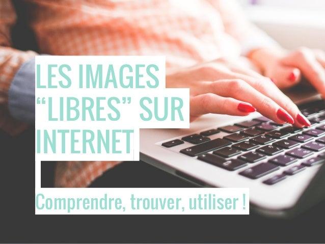 """LES IMAGES """"LIBRES"""" SUR INTERNET Comprendre, trouver, utiliser !"""