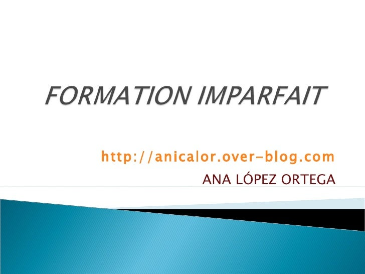 FORMATION IMPARFAIT<br />http://anicalor.over-blog.com<br />ANA LÓPEZ ORTEGA<br />