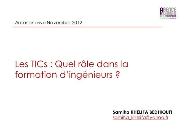 Antananarivo Novembre 2012Les TICs : Quel rôle dans laformation d'ingénieurs ?                             Samiha KHELIFA ...