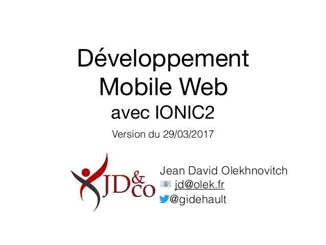 Développement   Mobile Web  avec IONIC2 Version du 29/03/2017 Jean David Olekhnovitch 📧 jd@olek.fr @gidehault