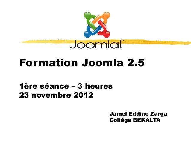Formation Joomla 2.51ère séance – 3 heures23 novembre 2012                     Jamel Eddine Zarga                     Coll...