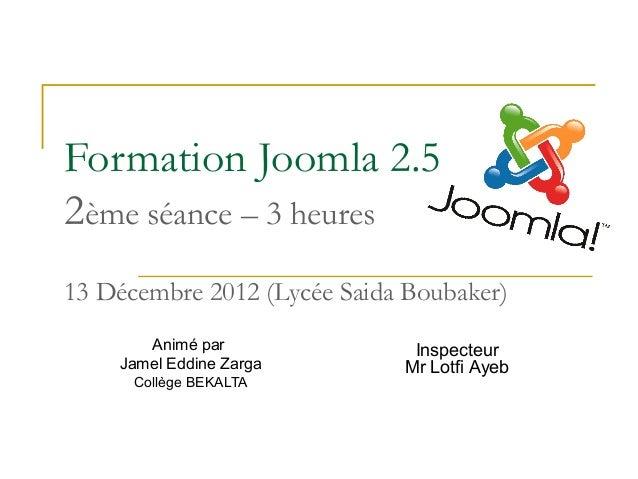 Formation Joomla 2.52ème séance – 3 heures13 Décembre 2012 (Lycée Saida Boubaker)       Animé par               Inspecteur...