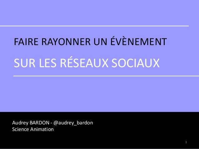FAIRE RAYONNER UN ÉVÈNEMENT SUR LES RÉSEAUX SOCIAUX Audrey BARDON - @audrey_bardon Science Animation 1