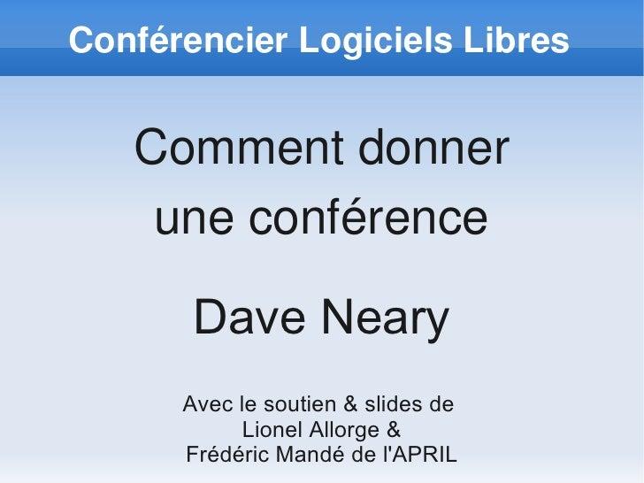 ConférencierLogicielsLibres      Commentdonner     uneconférence         Dave Neary       Avec le soutien & slides de ...