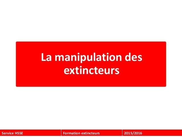 Service HSSE Formation extincteurs 2015/2016 La manipulation des extincteurs
