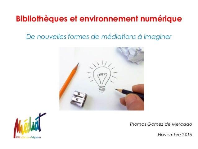 Bibliothèques et environnement numérique De nouvelles formes de médiations à imaginer Thomas Gomez de Mercado Novembre 2016