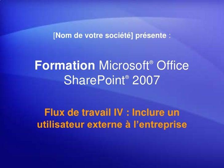 [Nom de votre société] présente :<br />Formation Microsoft® Office SharePoint®2007<br />Flux de travail IV : Inclure un ut...