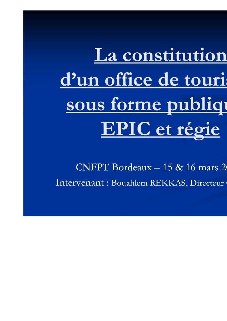 La constitution d'un office de tourisme  sous forme publique :      EPIC et régie     CNFPT Bordeaux – 15 & 16 mars 2011In...