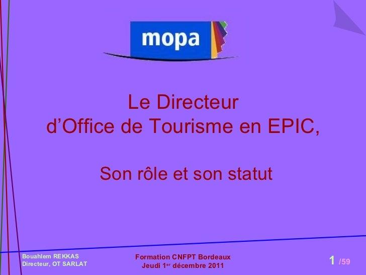 Le Directeur  d'Office de Tourisme en EPIC,  Son rôle et son statut Bouahlem REKKAS  Directeur, OT SARLAT Formation CNFPT ...