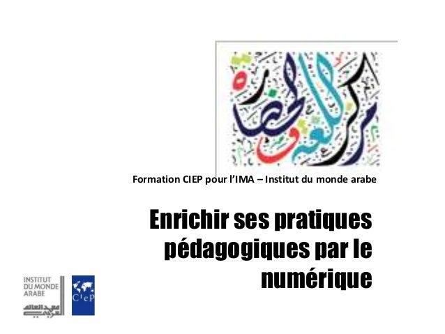 Enrichir ses pratiques pédagogiques par le numérique Formation CIEP pour l'IMA – Institut du monde arabe