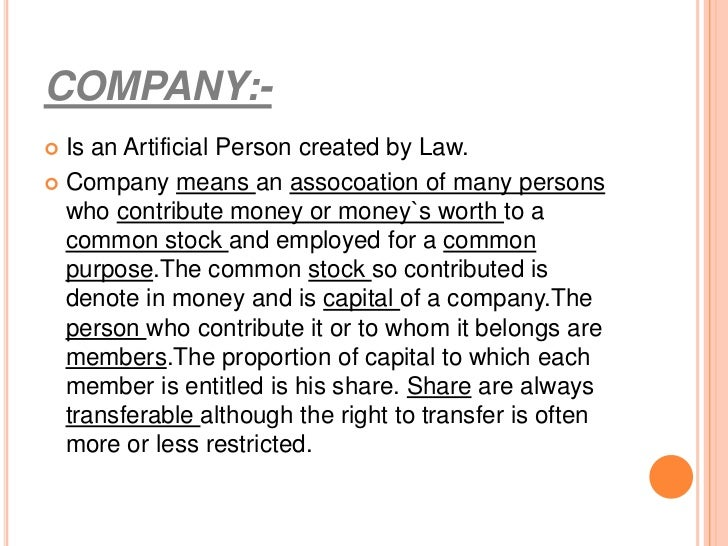 COMPANY:- Is an Artificial Person created by Law. Company means an assocoation of many persons  who contribute money or ...