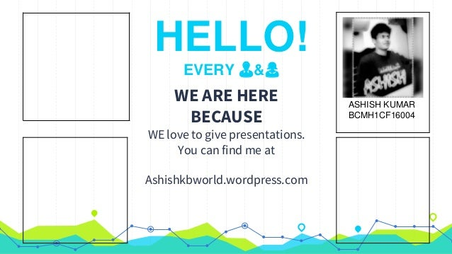 HELLO! EVERY 👨&👩 WE ARE HERE BECAUSE WE love to give presentations. You can find me at Ashishkbworld.wordpress.com ASHISH ...