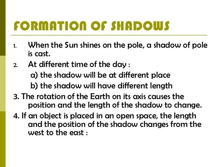 FORMATION OF SHADOWS <ul><li>When the Sun shines on the pole, a shadow of pole is cast. </li></ul><ul><li>At different tim...