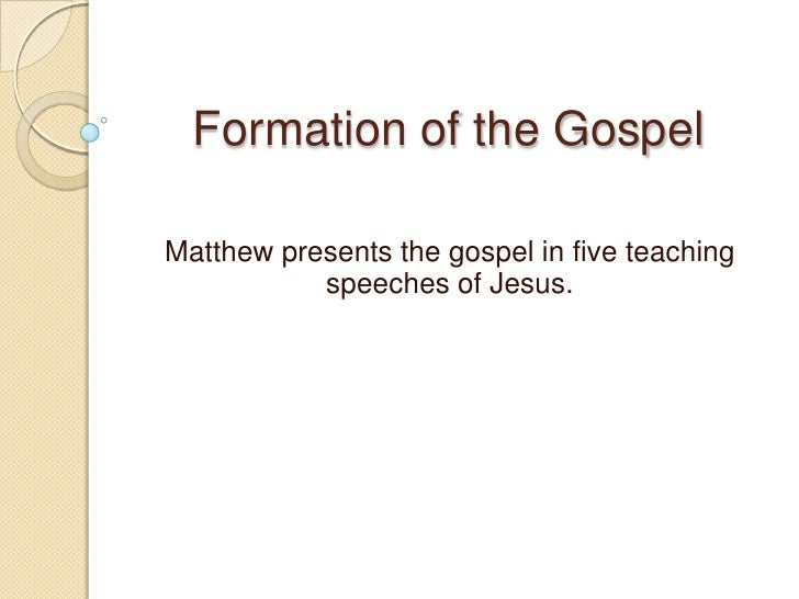 Formation of the Gospel<br />Matthew presents the gospel in five teaching speeches of Jesus. <br />