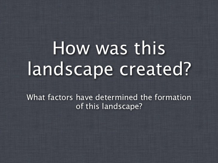 How was thislandscape created?What factors have determined the formation             of this landscape?