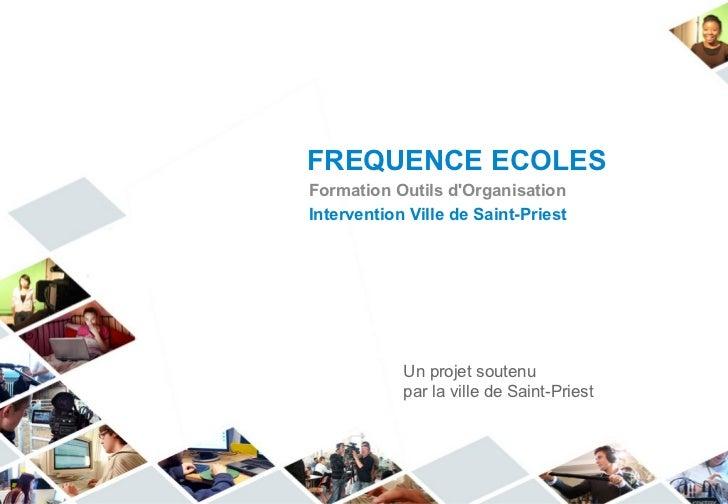 FREQUENCE ECOLES Formation Outils d'Organisation Intervention Ville de Saint-Priest Un projet soutenu par la ville de Sain...